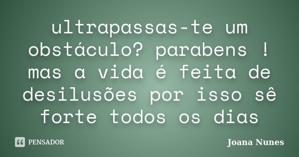 ultrapassas-te um obstáculo? parabens ! mas a vida é feita de desilusões por isso sê forte todos os dias... Frase de Joana Nunes.