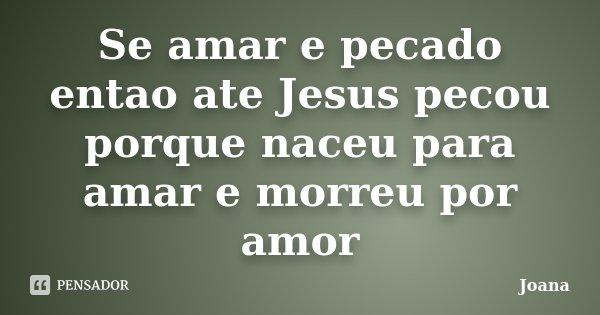 Se amar e pecado entao ate Jesus pecou porque naceu para amar e morreu por amor... Frase de Joana.
