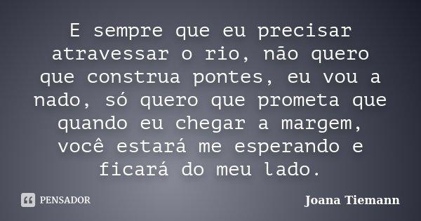 E sempre que eu precisar atravessar o rio, não quero que construa pontes, eu vou a nado, só quero que prometa que quando eu chegar a margem, você estará me espe... Frase de Joana Tiemann.