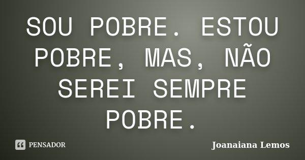 SOU POBRE. ESTOU POBRE, MAS, NÃO SEREI SEMPRE POBRE.... Frase de Joanaiana Lemos.