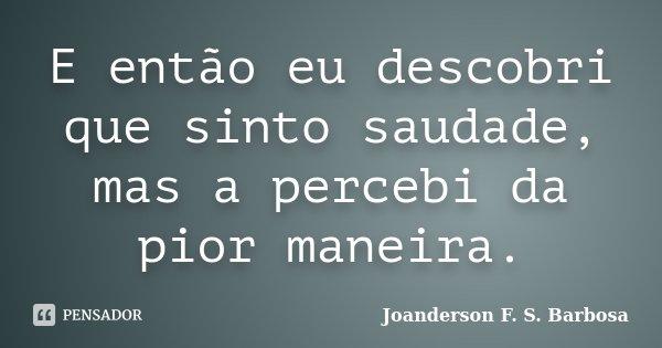 E então eu descobri que sinto saudade, mas a percebi da pior maneira.... Frase de Joanderson F. S. Barbosa.