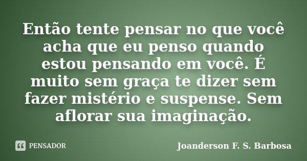 Então tente pensar no que você acha que eu penso quando estou pensando em você. É muito sem graça te dizer sem fazer mistério e suspense. Sem aflorar sua imagin... Frase de Joanderson F. S. Barbosa.