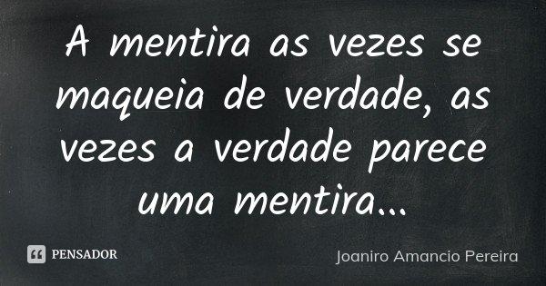 A mentira as vezes se maqueia de verdade, as vezes a verdade parece uma mentira...... Frase de Joaniro Amancio Pereira.