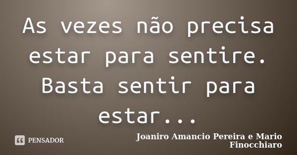 As vezes não precisa estar para sentire. Basta sentir para estar...... Frase de Joaniro Amancio Pereira e Mario Finocchiaro.
