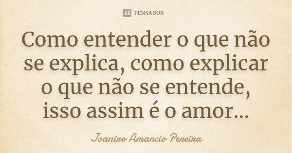 Como entender o que não se explica, como explicar o que não se entende, isso assim é o amor...... Frase de Joaniro Amancio Pereira.