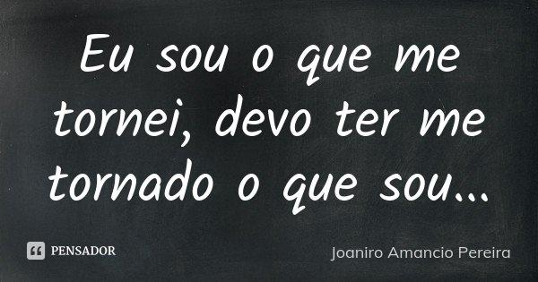Eu sou o que me tornei, devo ter me tornado o que sou...... Frase de Joaniro Amancio Pereira.