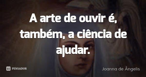 A arte de ouvir é, também, a ciência de ajudar.... Frase de Joanna de Ângelis.