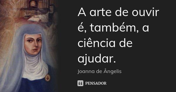 A arte de ouvir é, também, a ciência de ajudar.... Frase de (Joanna de Ângelis).