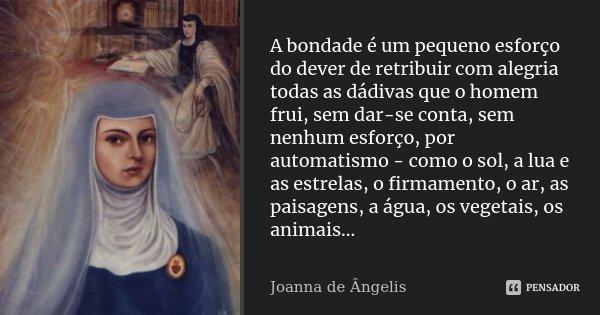A bondade é um pequeno esforço do dever de retribuir com alegria todas as dádivas que o homem frui, sem dar-se conta, sem nenhum esforço, por automatismo - como... Frase de Joanna De Ângelis.