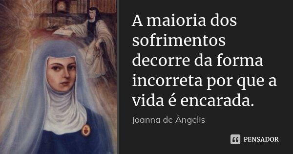 A maioria dos sofrimentos decorre da forma incorreta por que a vida é encarada.... Frase de Joanna De Ângelis.