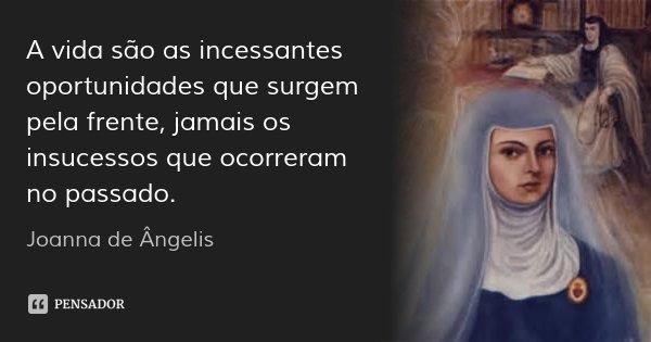A vida são as incessantes oportunidades que surgem pela frente, jamais os insucessos que ocorreram no passado.... Frase de Joanna de Ângelis.