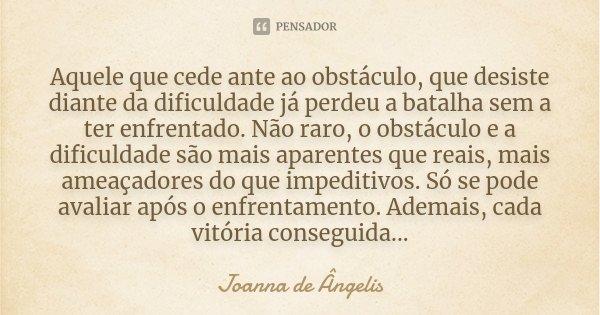 Aquele que cede ante ao obstáculo, que desiste diante da dificuldade já perdeu a batalha sem a ter enfrentado. Não raro, o obstáculo e a dificuldade são mais ap... Frase de Joanna De Ângelis.