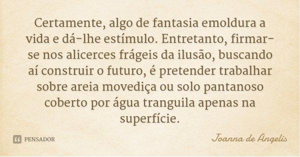 Certamente, algo de fantasia emoldura a vida e dá-lhe estímulo. Entretanto, firmar-se nos alicerces frágeis da ilusão, buscando aí construir o futuro, é pretend... Frase de Joanna de Ângelis.