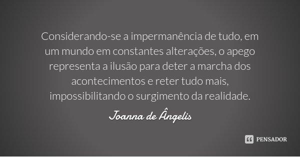 Considerando-se a impermanência de tudo, em um mundo em constantes alterações, o apego representa a ilusão para deter a marcha dos acontecimentos e reter tudo m... Frase de Joanna de Ângelis.