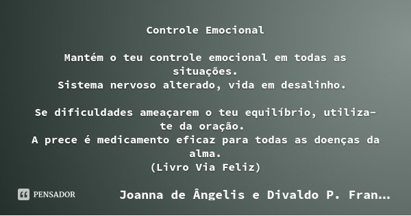 Controle Emocional Mantém o teu controle emocional em todas as situações. Sistema nervoso alterado, vida em desalinho. Se dificuldades ameaçarem o teu equilíbri... Frase de Joanna de Ângelis e Divaldo P. Franco.
