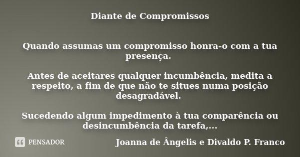 Diante de Compromissos Quando assumas um compromisso honra-o com a tua presença. Antes de aceitares qualquer incumbência, medita a respeito, a fim de que não te... Frase de Joanna de Ângelis e Divaldo P. Franco.