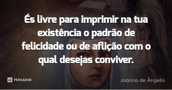 És livre para imprimir na tua existência o padrão de felicidade ou de aflição com o qual desejas conviver.... Frase de Joanna de Ângelis.