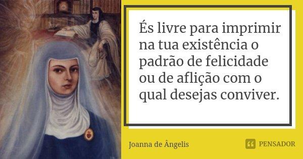 És livre para imprimir na tua existência o padrão de felicidade ou de aflição com o qual desejas conviver.... Frase de Joanna de Angelis.