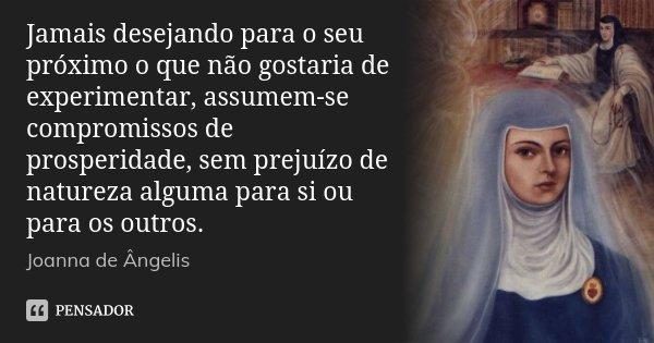 Jamais desejando para o seu próximo o que não gostaria de experimentar, assumem-se compromissos de prosperidade, sem prejuízo de natureza alguma para si ou para... Frase de Joanna De Ângelis.