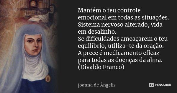 Mantém o teu controle emocional em todas as situações. Sistema nervoso alterado, vida em desalinho. Se dificuldades ameaçarem o teu equilíbrio, utiliza-te da or... Frase de Joanna de Ângelis.