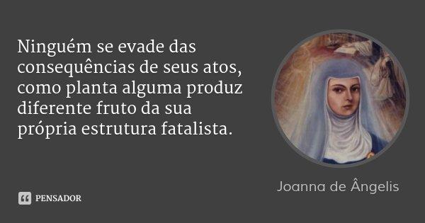 Ninguém se evade das consequências de seus atos, como planta alguma produz diferente fruto da sua própria estrutura fatalista.... Frase de Joanna de Ângelis.