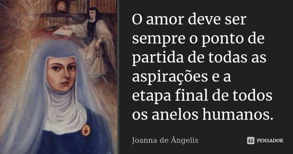 O amor deve ser sempre o ponto de partida de todas as aspirações e a etapa final de todos os anelos humanos.... Frase de Joanna de Ângelis.
