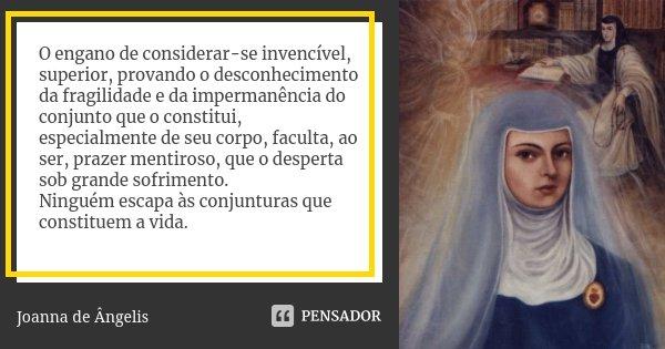 O engano de considerar-se invencível, superior, provando o desconhecimento da fragilidade e da impermanência do conjunto que o constitui, especialmente de seu c... Frase de Joanna De Ângelis.