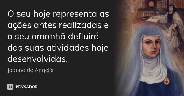 O seu hoje representa as ações antes realizadas e o seu amanhã defluirá das suas atividades hoje desenvolvidas.... Frase de Joanna De Ângelis.