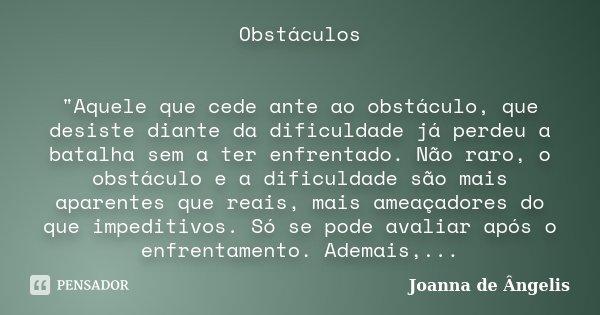 """Obstáculos """"Aquele que cede ante ao obstáculo, que desiste diante da dificuldade já perdeu a batalha sem a ter enfrentado. Não raro, o obstáculo e a dificu... Frase de Joanna De Ângelis."""