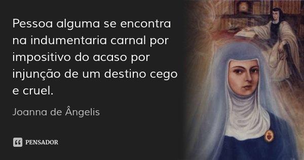 Pessoa alguma se encontra na indumentaria carnal por impositivo do acaso por injunção de um destino cego e cruel.... Frase de Joanna de Ângelis.
