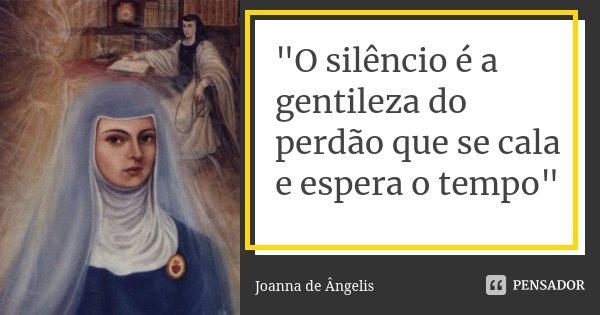 """""""O silêncio é a gentileza do perdão que se cala e espera o tempo""""... Frase de Joanna de Angelis."""