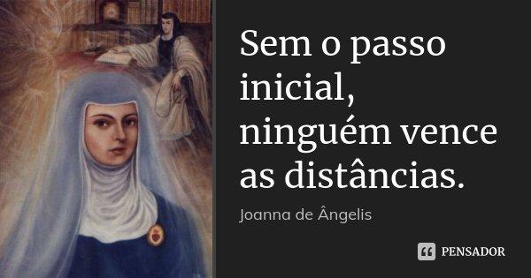 Sem o passo inicial, ninguém vence as distâncias.... Frase de Joanna De Ângelis.
