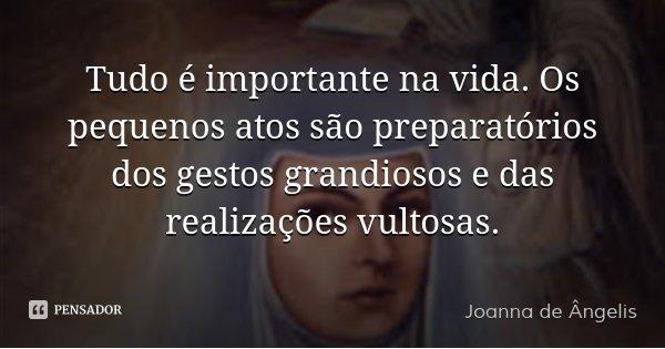 Tudo é importante na vida. Os pequenos atos são preparatórios dos gestos grandiosos e das realizações vultosas.... Frase de Joanna De Ângelis.