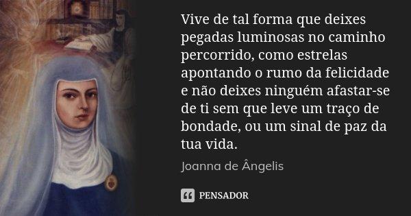 Vive de tal forma que deixes pegadas luminosas no caminho percorrido, como estrelas apontando o rumo da felicidade e não deixes ninguém afastar-se de ti sem que... Frase de Joanna de Ângelis.