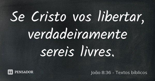 Se Cristo vos libertar, verdadeiramente sereis livres.... Frase de João 8:36 - Textos bíblicos.