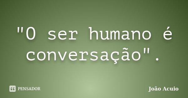 """""""O ser humano é conversação"""".... Frase de João Acuio."""