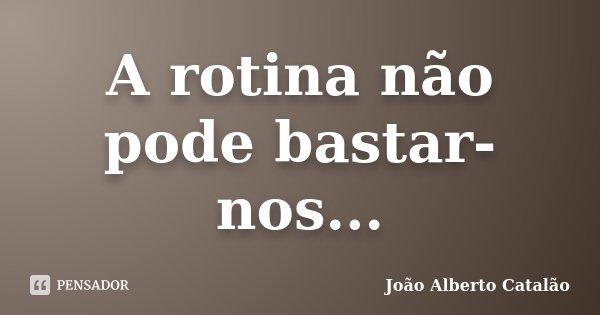 A rotina não pode bastar-nos...... Frase de João Alberto Catalão.