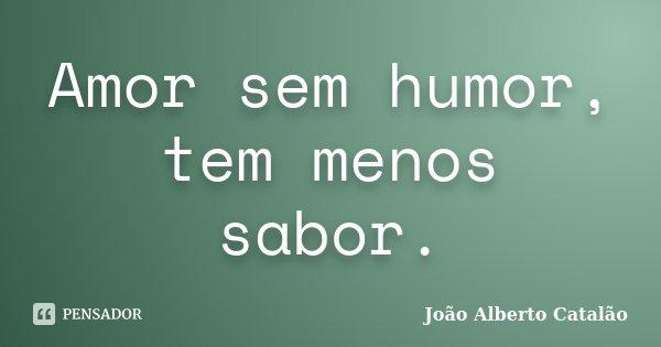 Amor sem humor, tem menos sabor.... Frase de João Alberto Catalão.