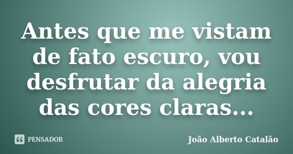 Antes que me vistam de fato escuro, vou desfrutar da alegria das cores claras...... Frase de João Alberto Catalão.