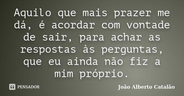 Aquilo que mais prazer me dá, é acordar com vontade de sair, para achar as respostas às perguntas, que eu ainda não fiz a mim próprio.... Frase de João Alberto Catalão.