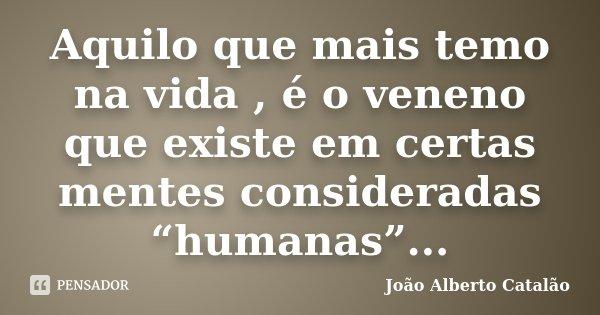 """Aquilo que mais temo na vida , é o veneno que existe em certas mentes consideradas """"humanas""""...... Frase de João Alberto Catalão."""