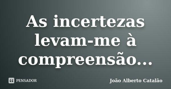 As incertezas levam-me à compreensão...... Frase de João Alberto Catalão.