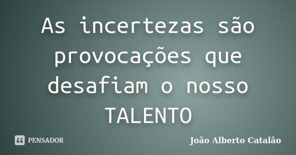 As incertezas são provocações que desafiam o nosso TALENTO... Frase de João Alberto Catalão.