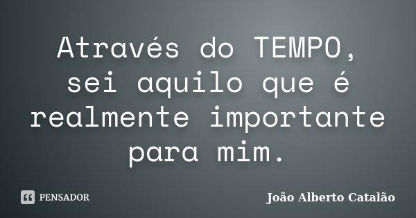 Através do TEMPO, sei aquilo que é realmente importante para mim.... Frase de João Alberto Catalão.