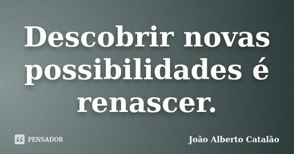 Descobrir novas possibilidades é renascer.... Frase de João Alberto Catalão.