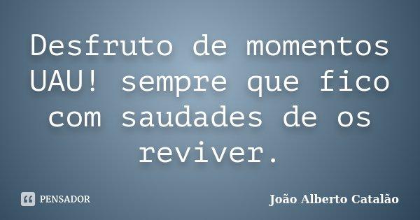 Desfruto de momentos UAU! sempre que fico com saudades de os reviver.... Frase de João Alberto Catalão.