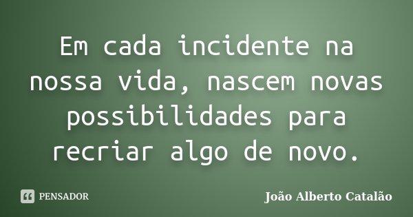Em cada incidente na nossa vida, nascem novas possibilidades para recriar algo de novo.... Frase de João Alberto Catalão.