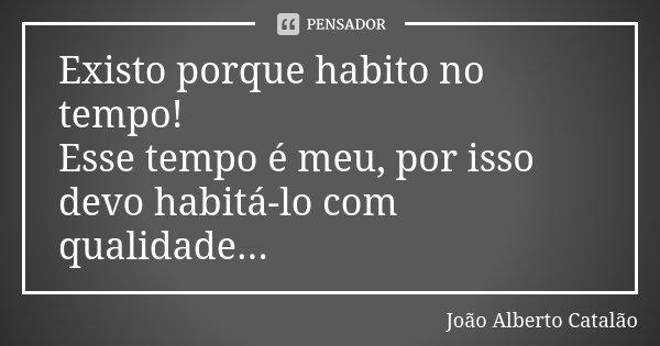 Existo porque habito no tempo! Esse tempo é meu, por isso devo habitá-lo com qualidade...... Frase de João Alberto Catalão.