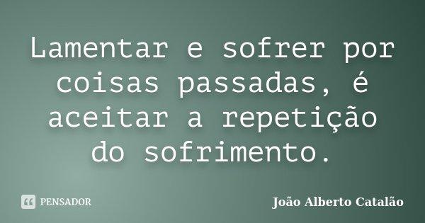 Lamentar e sofrer por coisas passadas, é aceitar a repetição do sofrimento.... Frase de João Alberto Catalão.