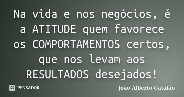Na Vida E Nos Negócios, é A ATITUDE... João Alberto Catalão